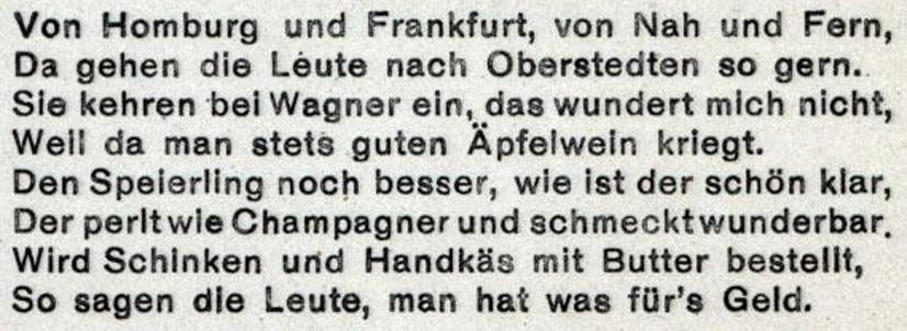 Von Homburg und Frankfurt, von Nah und Fern, Da gehen die Leute nach Oberstedten so gern. Sie kehren bei Wagner ein, das wundert mich nicht, Weil da man stets guten Äpfelwein kriegt. Den Speierling noch besser, wie ist der schön klar, Der perlt wie Champagner und schmecktwunderbar. Wird Schinken und Handkäs mit Butter bestellt, So sagen die Leute, man hat was für's Geld.
